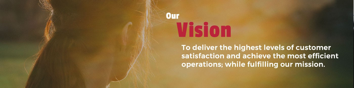 Our Vision - To deliver the highest levels of customer satisfaction and achieve the most efficient operations; while fulfilling our mission.